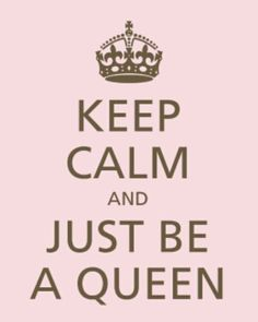 Keep Calm and Just Be a Queen! ✿⊱╮