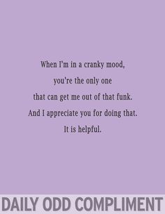 Daily Odd Compliment: When I'm in a cranky mood you're the only one that can get me out of that funk. And I appreciate you for doing hat. It is helpful Quotes To Live By, Me Quotes, Funny Quotes, Funny Compliments, Daily Odd, Youre My Person, My Sun And Stars, Romance, Flirting Quotes
