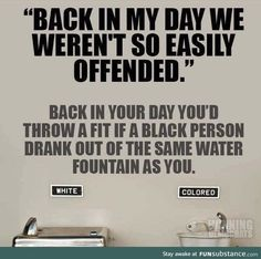 back in my day we weren't so easily offended, back in your day you'd throw a fit if a black person drank out of the same water fountain as you - Jan 25 2017 AM Black History Quotes, Back In My Day, White Privilege, Easily Offended, Anti Racism, Truth Hurts, Oppression, Politics, Political Opinion