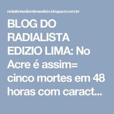 BLOG DO RADIALISTA EDIZIO LIMA: No Acre é assim= cinco mortes em 48 horas com características de execução.