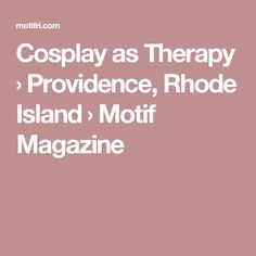 Cosplay as Therapy › Providence, Rhode Island › Motif Magazine