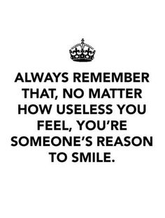 Always remember that no matter how useless you feel, you're someone's reason to smile.