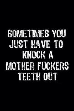 wtf: Sometimes you just have to knock a motherfucker's teeth out