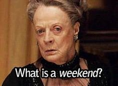 """""""What is a weekend?"""" ~ Dowager Countess, aka Cousin Violet, Downton Abbey"""