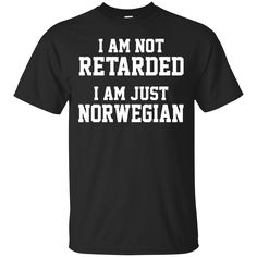 i am not retarded... Don't miss out :  http://99promocode.com/products/i-am-not-retarded-i-am-just-norwegian #Mens #womens #fashion