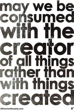 Be consumed with the creator, not the creations.