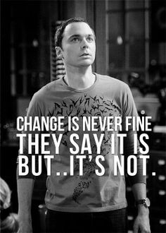 Change is never fine. They say it is, but it's not. Big Bang Theory - I agree :-)