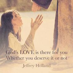 God's love is there for you whether you deserve it or not. ~Jeffery R. Holland