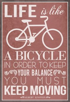 "Wise words from Albert Einstein. ""Life is like a bicycle in order to keep your balance you must keep moving"""