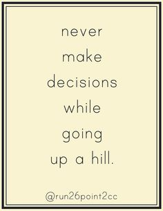 Never make decisions while going up hill!