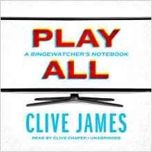 Play All: A Bingewatcher's Notebook (Clive James) / PN1992.8.S4 J36 2016 / http://catalog.wrlc.org/cgi-bin/Pwebrecon.cgi?BBID=16534292