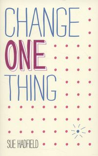 Change One Thing: Make One Change and Embrace a Happier, More Successful You by Sue Hadfield