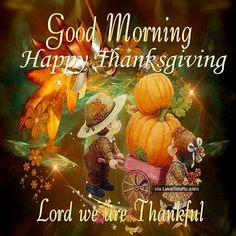 Good Morning Happy Thanksgiving Lord We Are Thankful