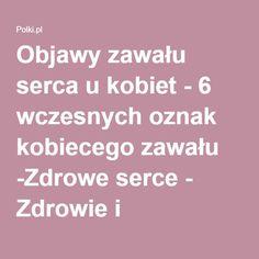Objawy zawału serca u kobiet - 6 wczesnych oznak kobiecego zawału -Zdrowe serce - Zdrowie i psychologia - Polki.pl
