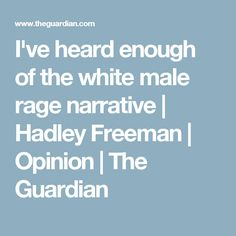 I've heard enough of the white male rage narrative | Hadley Freeman | Opinion | The Guardian