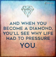 And when you become a diamond, you'll see why life had to pressure you