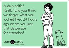 A daily selfie? Really? Did you think we forgot what you looked liked 24 hours ago or are you just that desperate for attention? |   See More about selfie, people and attention seekers.