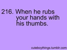 when he rubs your hands with his thumbs.