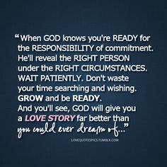 When God knows you're ready for the responsibility of commitment. He'll reveal the right person under the right circumstances. Wait patiently. Don't waste your time searching and wishing. Grow and be...
