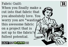 Why is this so true? Fabric Guilt: When you finally make a cut into that fabric that you absolutely love. You worry you are wasting this awesome fabric on a project that is not up to the fabric's fullest potential. Quilting Quotes, Quilting Tips, Sewing Hacks, Sewing Crafts, Sewing Projects, Fabric Crafts, My Sewing Room, Sewing Rooms, Sewing Humor