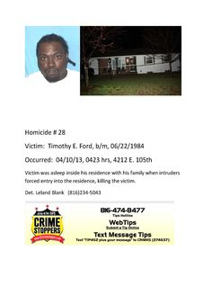 Victim: Timothy E. Ford, b/m, 06/22/1984 Occurred: 04/10/13, 0423 hrs, 4212 E. 105th Victim was asleep inside his residence with his family when intruders forced entry into the residence, killing the victim. Det. Leland Blank (816)234-5043