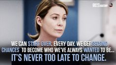 """We can start over, every day. We get second chances to become who we've always wanted to be. It's never too late to change."" Meredith Grey, Grey's Anatomy quotes"