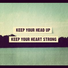 Keep your head up. Keep your heart strong. #quote22
