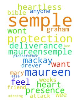 Please God I maureen semple need to feel your presence and also protection after -  PleaseFather God I maureen semple need your protection and deliverance after bible study also I wont want to be Mary drever Graham or anyone else apart from Maureensemple im missing my wee friend Erica who died of a heart attack a few weeks ago and Ken mackay is the most heartless person I know please Father in Heaven intervene please help help in Jesus name amen amen  Posted at…