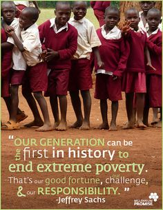 """""""Our generation can be the first in history to end extreme poverty. That's our good fortune, our challenge, and our responsibility."""" - Jeffrey Sachs"""
