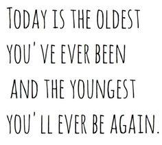Heute bist du die Älteste, die du jemals warst und die jüngste, die du jemals wieder sein wirst.