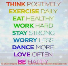 THINK positively. EXERCISE daily. EAT healthy. WORK hard. STAY strong. WORRY less. DANCE more. LOVE often. BE happy.  #Life #Lifelessons #Lifeadvice #Lifequotes #quotesonLife #Lifequotesandsayings #think #positively #exercise #healthy #work #strong #worry #dance #love #happy #shareinspirequotes #share #inspire #quotes #whatsapp