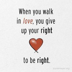 When you walk in love, you give up your right to be right.