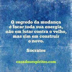 O segredo da mudança é focar toda sua energia, não em lutar contra o velho, mas sim em construir o novo. - Sócrates