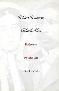 White Women, Black Men: Illicit Sex in the Nineteenth Century South by Dr. Martha Hodes