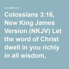 Colossians 3:16, New King James Version (NKJV) Let the word of Christ dwell in you richly in all wisdom, teaching and admonishing one another in psalms and hymns and spiritual songs, singing with...