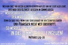 Wer nun eines von diesen kleinsten Geboten auflöst und die Leute also lehrt, der wird der Kleinste heißen im Himmelreich, wer sie aber tut und lehrt, der wird groß heißen im Himmelreich. Denn ich sage euch: Wenn eure Gerechtigkeit die der Schriftgelehrten und Pharisäer nicht weit übertrifft, so werdet ihr gar nicht in das Himmelreich eingehen! - Matthäus 5:19-20 #Gott #Gebote #Bibel #Jesus #Bibelverse #Matthäus #Evangelium #Christentum