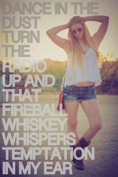 The moon comes up and the sun goes downWe find a little spot on the edge of townTwist off, sip a little, pass it aroundDance in the dust, turn the radio upand That fireball whiskey whispersTemptation in my earIts a feelin alright Saturday nightAnd thats how we do it round here