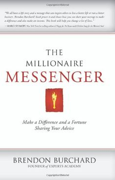 The Millionaire Messenger: Make a Difference and a Fortune Sharing Your Advice by Brendon Burchard