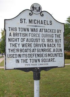 ST MICHAELS:  THIS TOWN WAS ATTACKED BY A BRITISH FORCE DURING THE NIGHT OF AUGUST 10, 1813, BUT THEY WERE DRIVEN BACK TO THEIR BOATS AT SUNRISE.  A GUN USED IN ITS DEFENSE IS MOUNTED IN THE TOWN SQUARE (State Roads Commission)