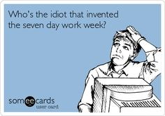 Who's the idiot that invented the seven day work week?