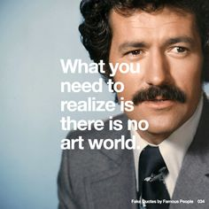 034 What you need to realize is there is no art world.