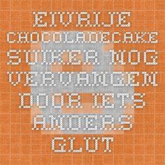Eivrije chocoladecake. Suiker nog vervangen door iets anders.  glutenvrijechef.blogspot.nl