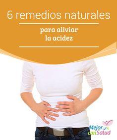 6 remedios naturales para aliviar la acidez  La acidez estomacal, también conocida como agrura, es una sensación de ardor que, por lo general, comienza en la parte de baja del pecho, y llega a extenderse hasta la garganta.