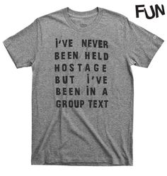 I've never been held hostage, but I've been in a group text. Super soft grey triblend shirt from our friends at FUN Artists.