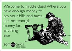 Welcome to middle class! Where you have enough money to pay your bills and taxes... Just not enough money for anything else.