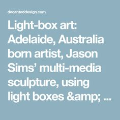 Light-box art: Adelaide, Australia born artist, Jason Sims' multi-media sculpture, using light boxes & installation spaces.  See Blogroll for a link to his site. – Decanted