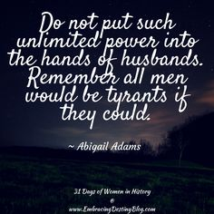 31 Days of Women in History: Do not put such unlimited power into the hands of husbands. Remember all men would be tyrants if they could. Abigail Adams, Brave Women, Famous Words, Great Women, Founding Fathers, American Revolution, Women In History, Woman Quotes, Great Quotes