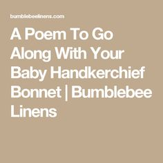 A Poem To Go Along With Your Baby Handkerchief Bonnet | Bumblebee Linens