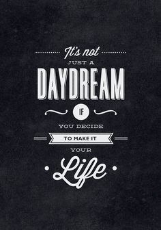 It is not just a dream if you decide to make it your life.