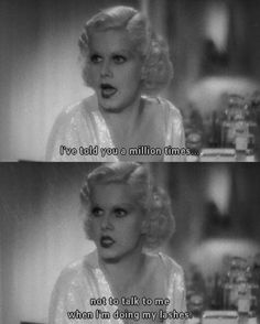 I've told you a million times not to talk to me when I'm doing my lashes.- Jean Harlow in Dinner at Eight (1934)